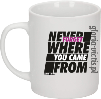 Never Forget Where You Came From - Kubek ceramiczny